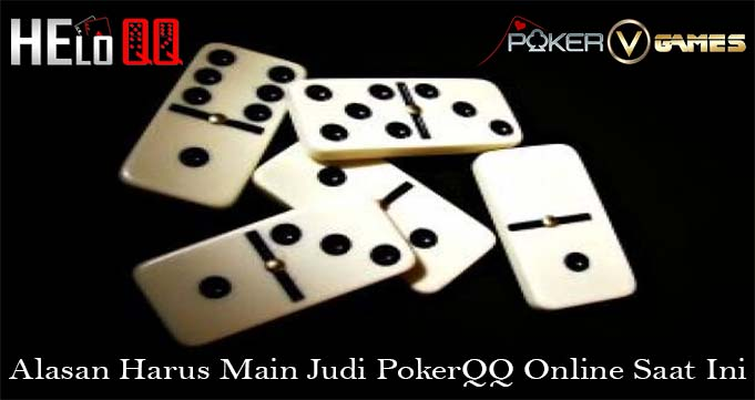 Alasan Harus Main Judi PokerQQ Online Saat Ini