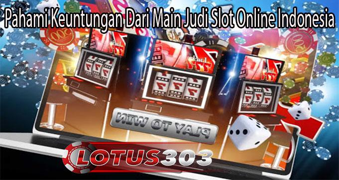 Pahami Keuntungan Dari Main Judi Slot Online Indonesia